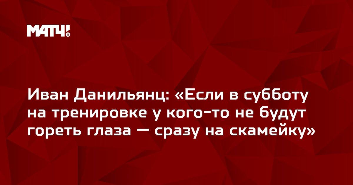Иван Данильянц: «Если в субботу на тренировке у кого-то не будут гореть глаза — сразу на скамейку»