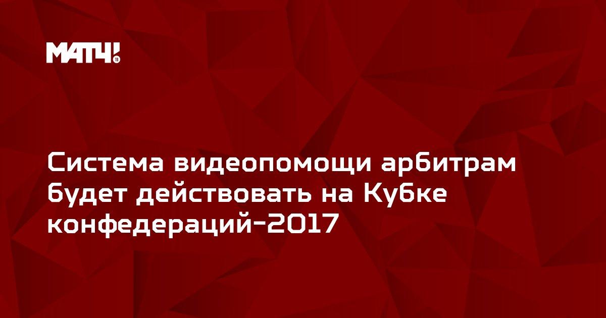 Система видеопомощи арбитрам будет действовать на Кубке конфедераций-2017
