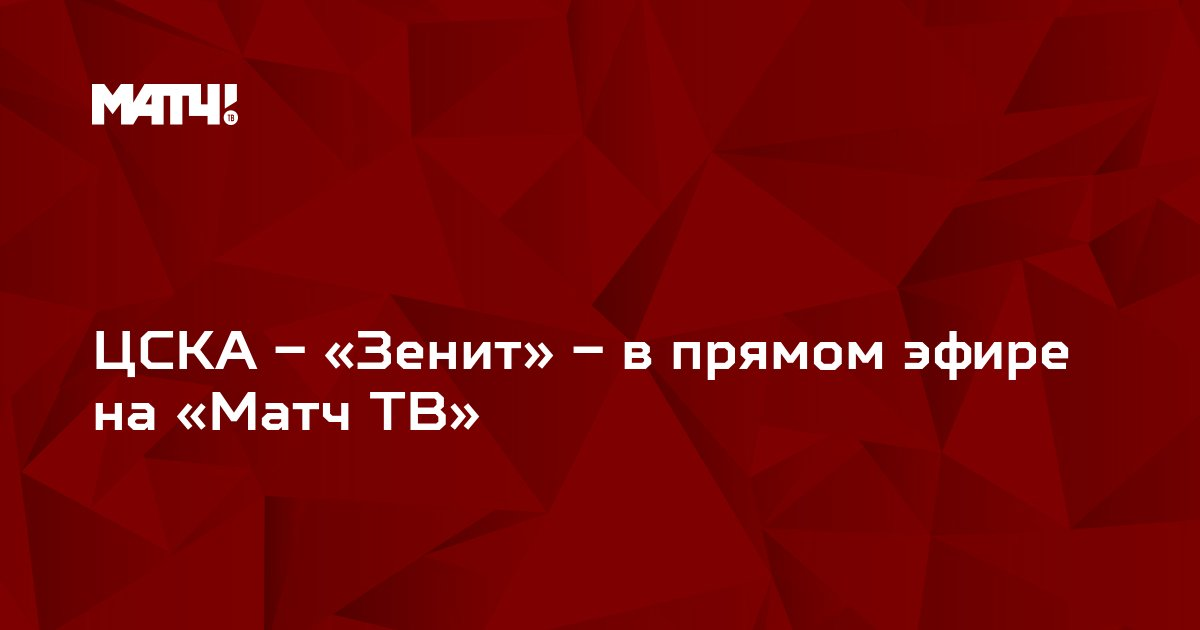 ЦСКА – «Зенит» – в прямом эфире на «Матч ТВ»