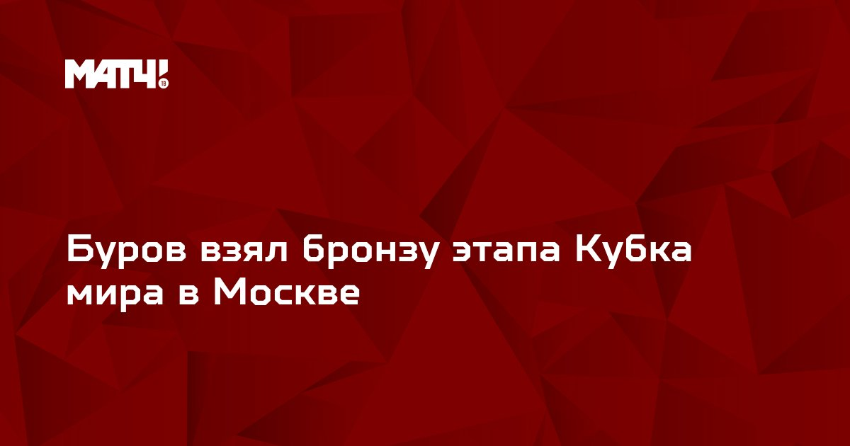 Буров взял бронзу этапа Кубка мира в Москве