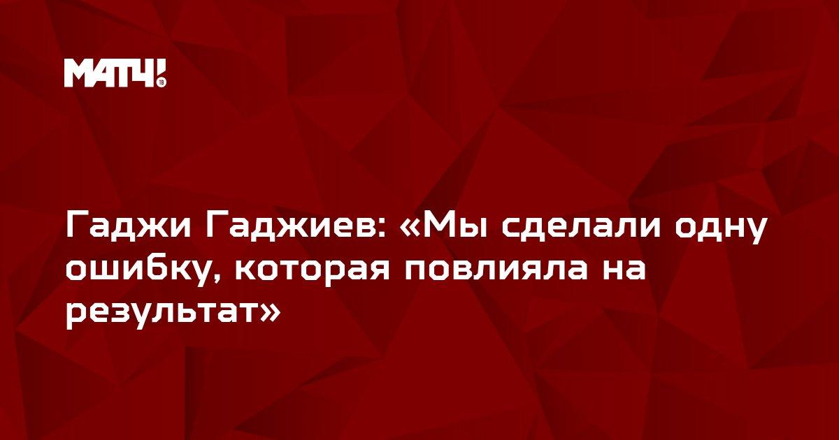 Гаджи Гаджиев: «Мы сделали одну ошибку, которая повлияла на результат»