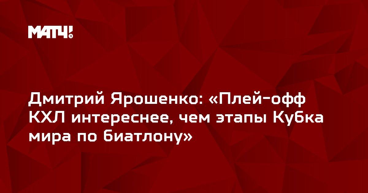Дмитрий Ярошенко: «Плей-офф КХЛ интереснее, чем этапы Кубка мира по биатлону»