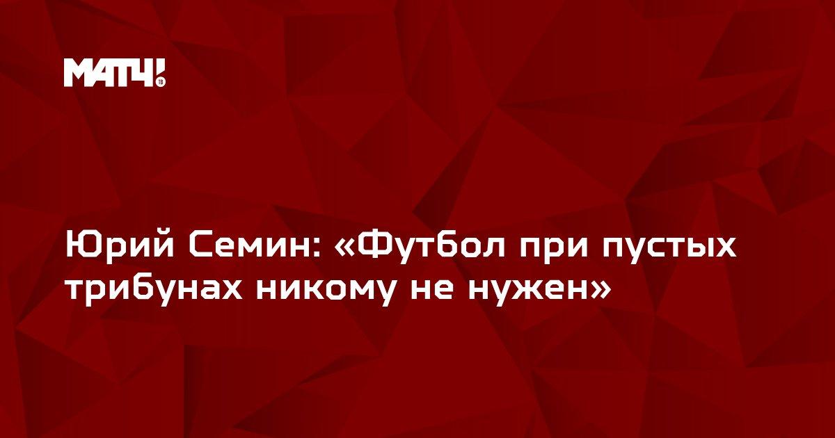Юрий Семин: «Футбол при пустых трибунах никому не нужен»