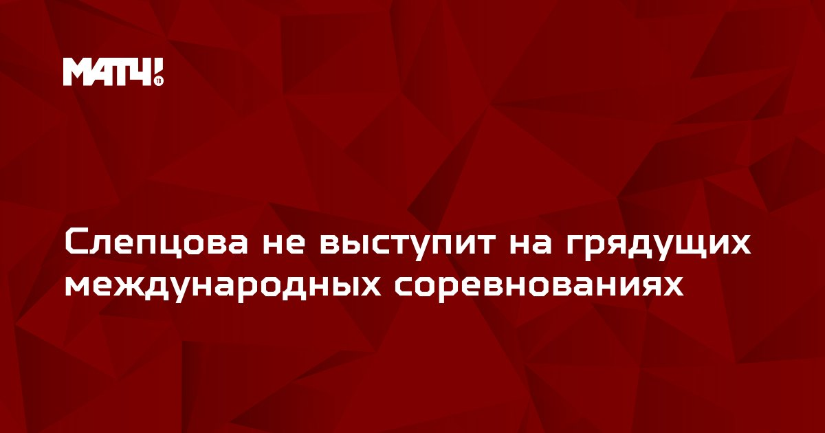 Слепцова не выступит на грядущих международных соревнованиях