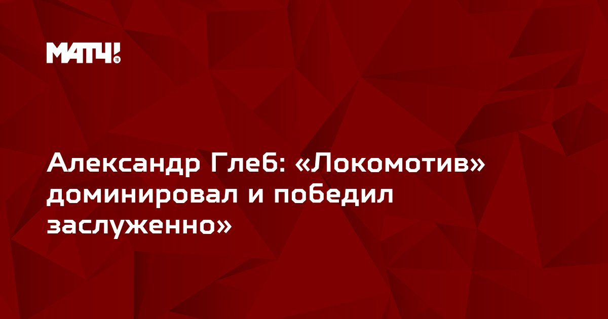 Александр Глеб: «Локомотив» доминировал и победил заслуженно»