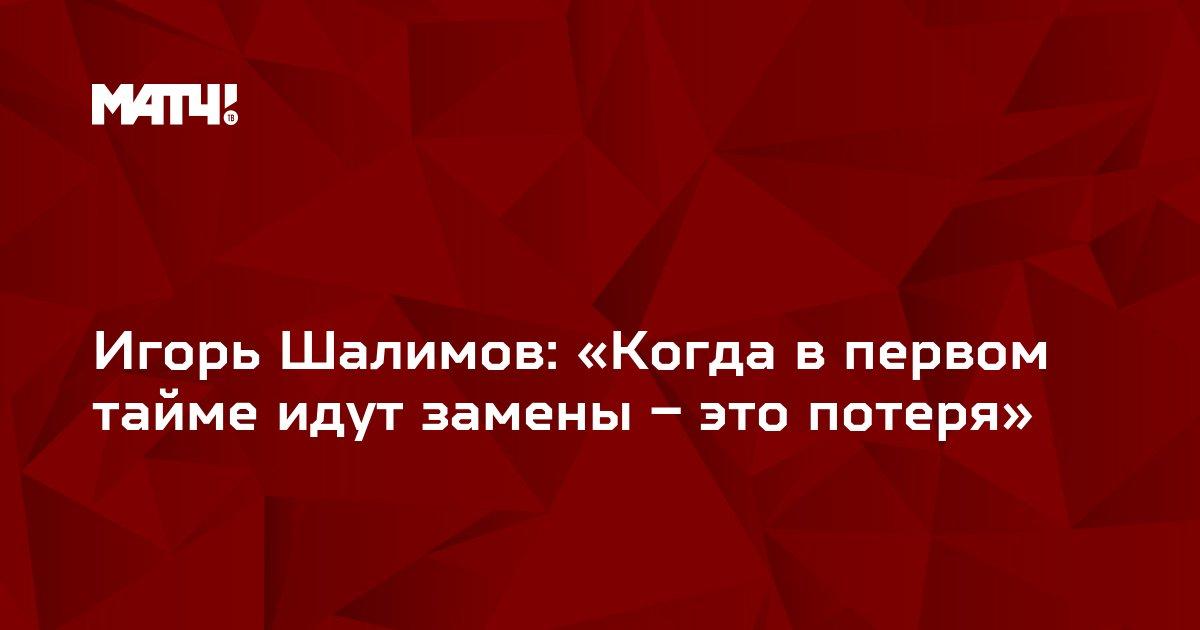Игорь Шалимов: «Когда в первом тайме идут замены – это потеря»