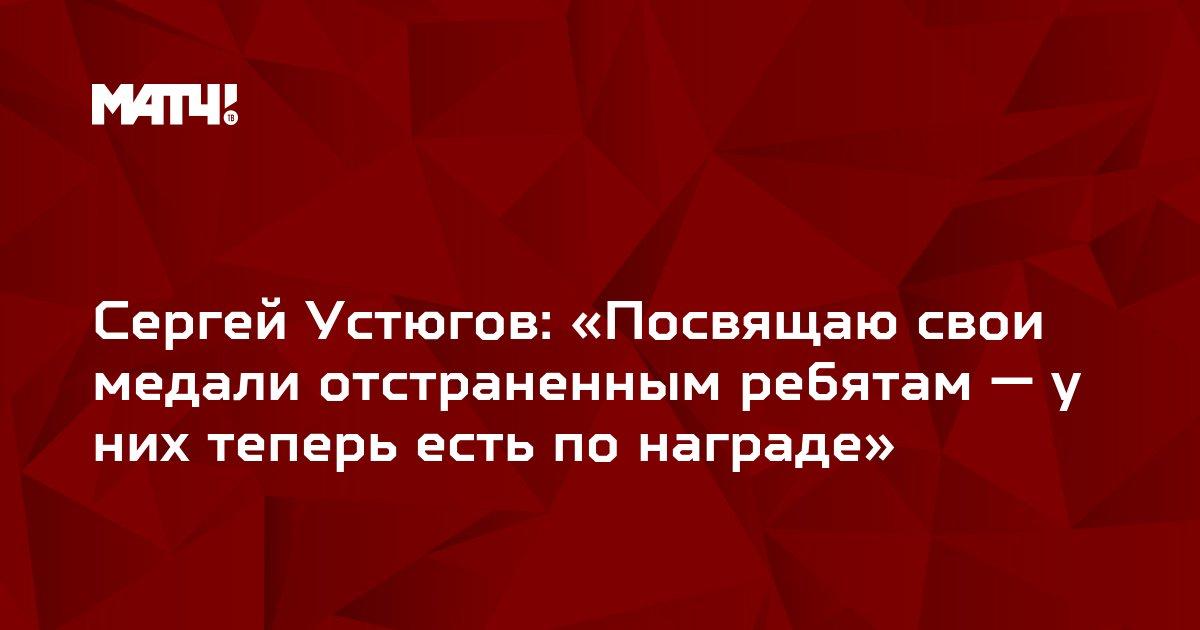 Сергей Устюгов: «Посвящаю свои медали отстраненным ребятам — у них теперь есть по награде»