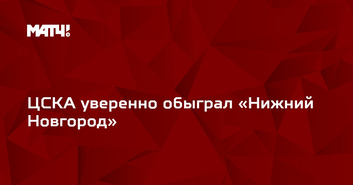 ЦСКА уверенно обыграл «Нижний Новгород»