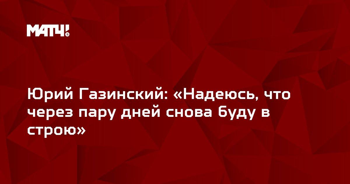 Юрий Газинский: «Надеюсь, что через пару дней снова буду в строю»