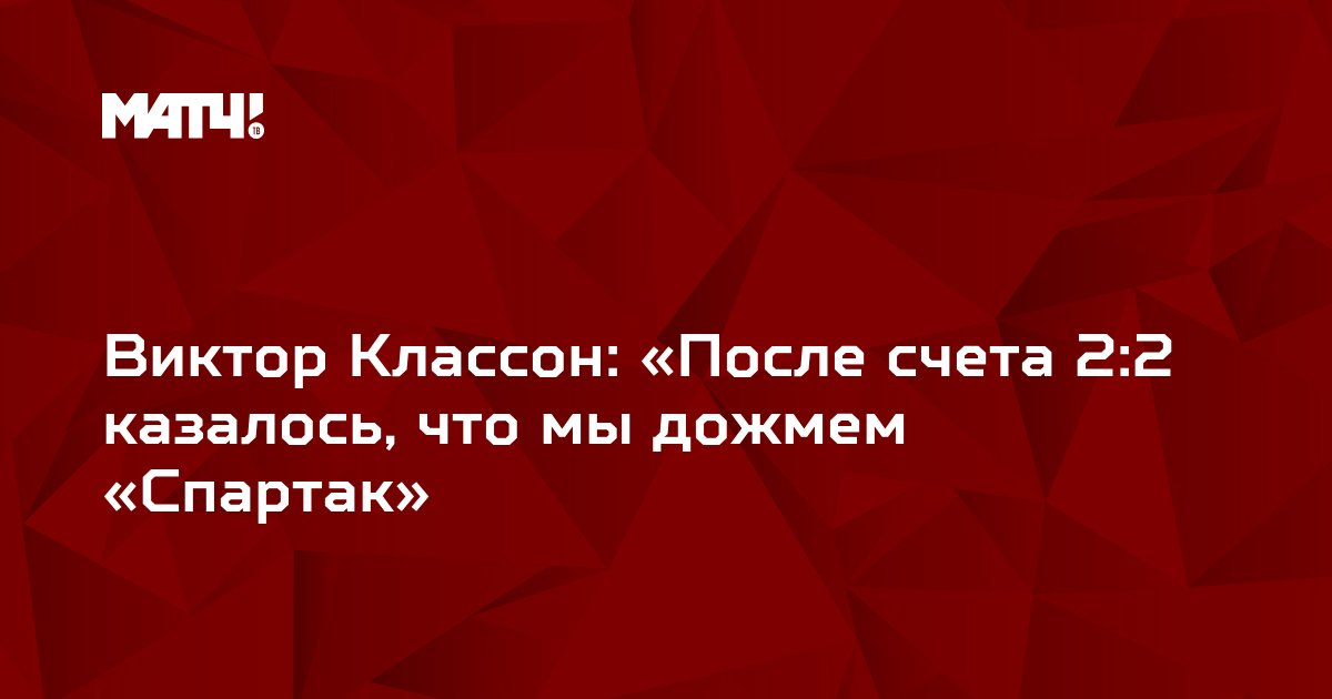 Виктор Классон: «После счета 2:2 казалось, что мы дожмем «Спартак»