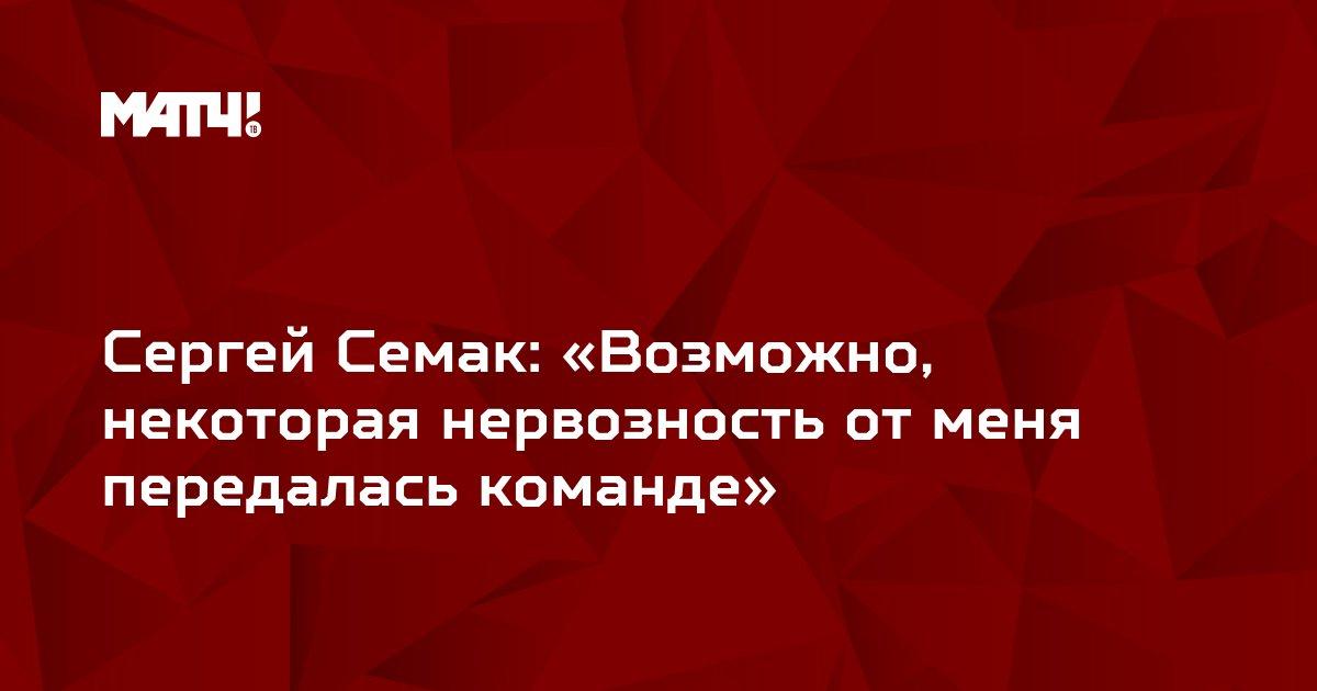 Сергей Семак: «Возможно, некоторая нервозность от меня передалась команде»
