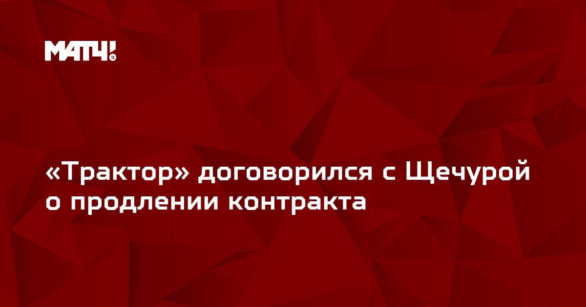 «Трактор» договорился с Щечурой опродлении контракта