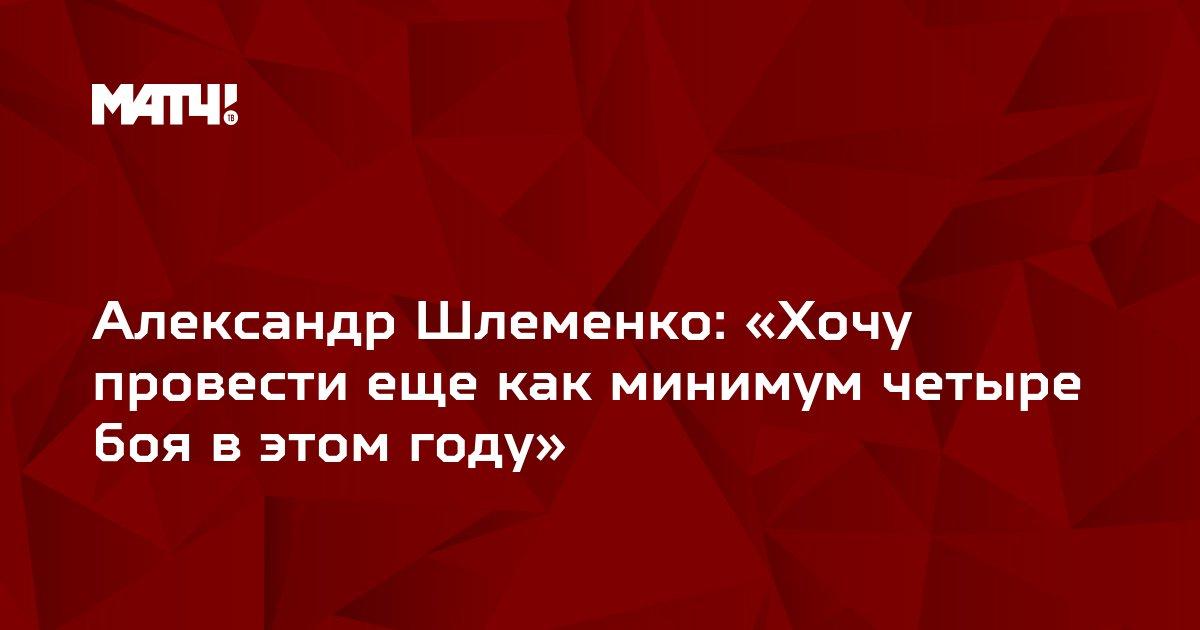 Александр Шлеменко: «Хочу провести еще как минимум четыре боя в этом году»