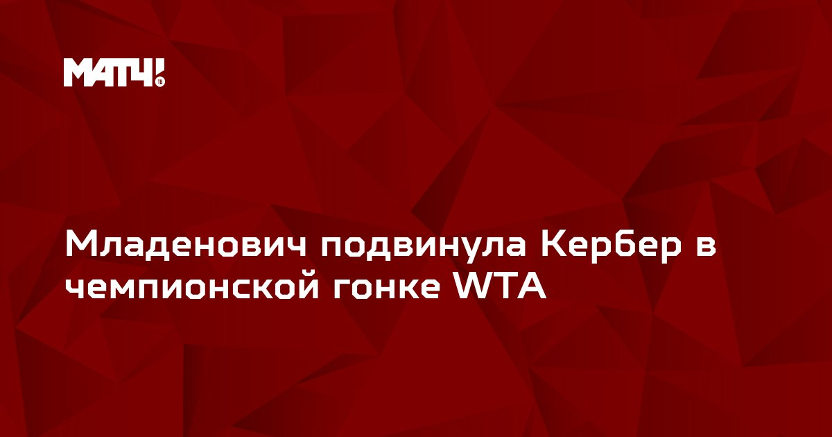 Младенович подвинула Кербер в чемпионской гонке WTA