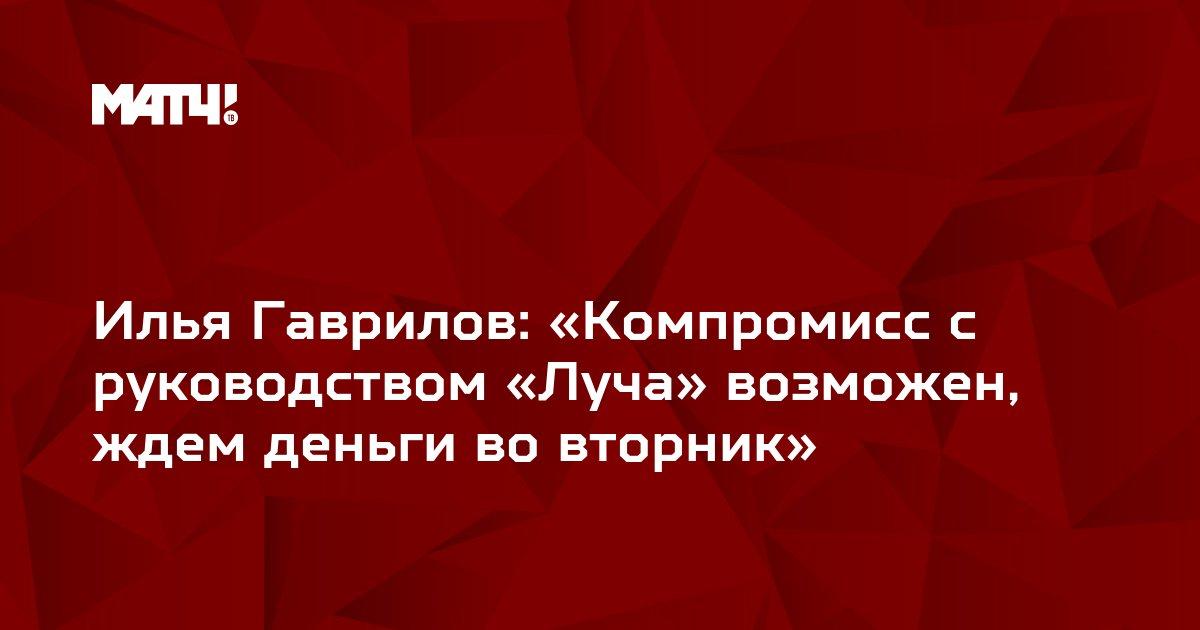 Илья Гаврилов: «Компромисс с руководством «Луча» возможен, ждем деньги во вторник»