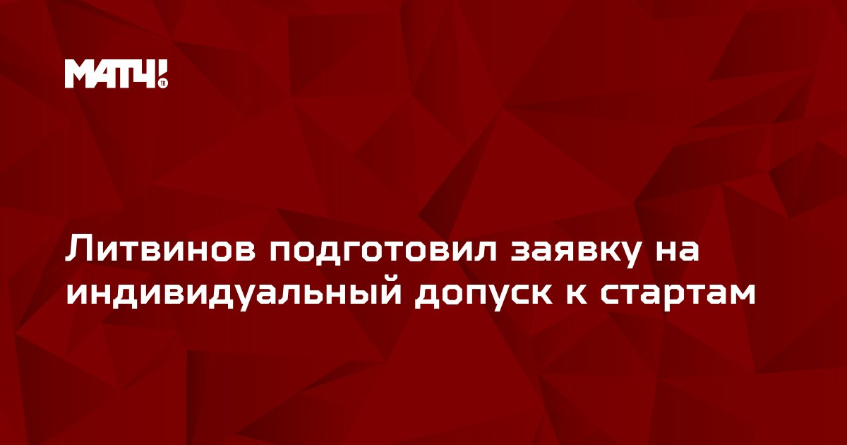 Литвинов подготовил заявку на индивидуальный допуск к стартам