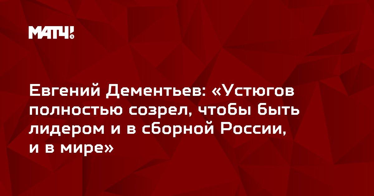 Евгений Дементьев: «Устюгов полностью созрел, чтобы быть лидером ивсборной России, ивмире»