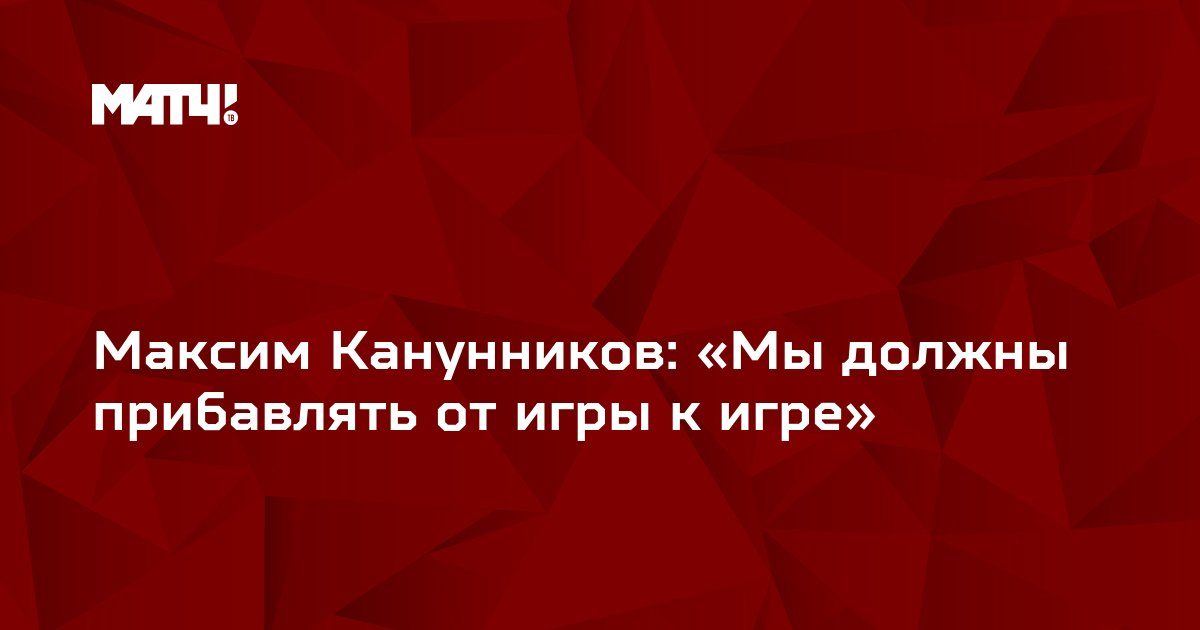 Максим Канунников: «Мыдолжны прибавлять отигры кигре»