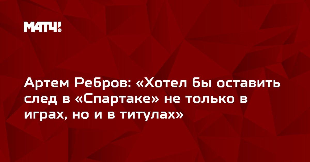 Артем Ребров: «Хотел бы оставить след в «Спартаке» не только в играх, но и в титулах»
