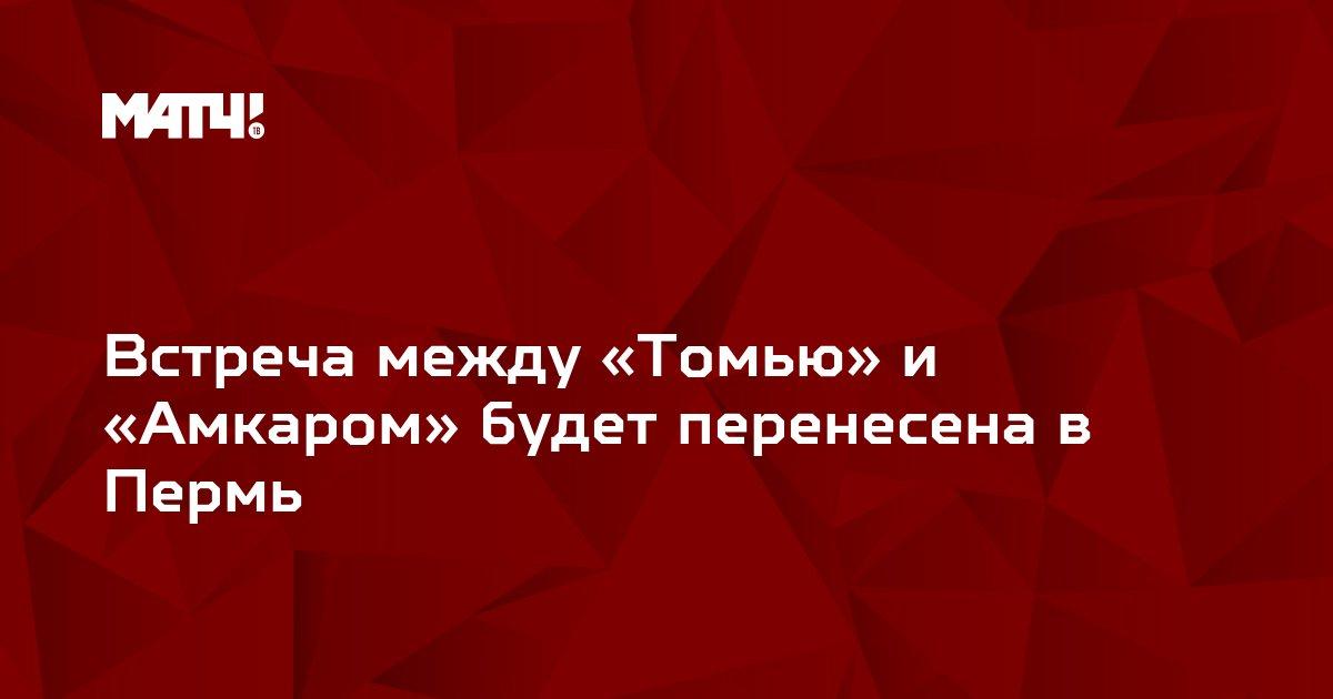 Встреча между «Томью» и «Амкаром» будет перенесена в Пермь
