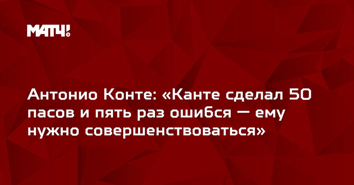 Антонио Конте: «Канте сделал 50 пасов и пять раз ошибся — ему нужно совершенствоваться»