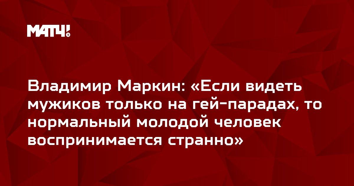 Владимир Маркин: «Если видеть мужиков только на гей-парадах, то нормальный молодой человек воспринимается странно»