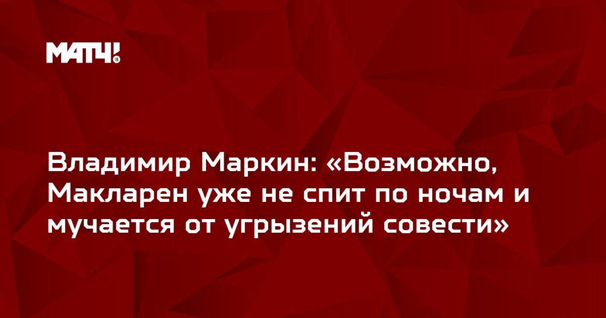 Владимир Маркин: «Возможно, Макларен уже не спит по ночам и мучается от угрызений совести»