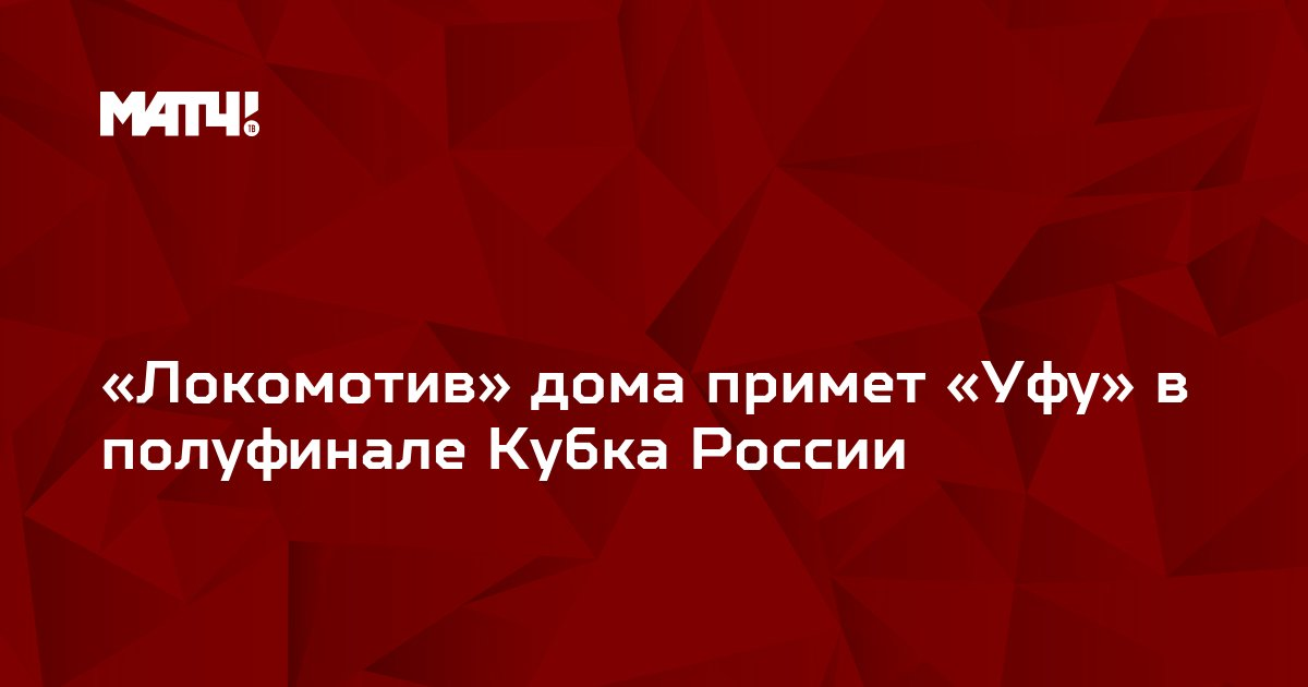 «Локомотив» дома примет «Уфу» в полуфинале Кубка России