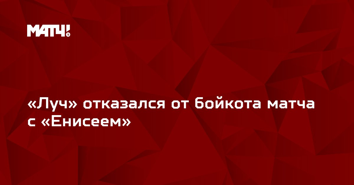 «Луч» отказался от бойкота матча с «Енисеем»