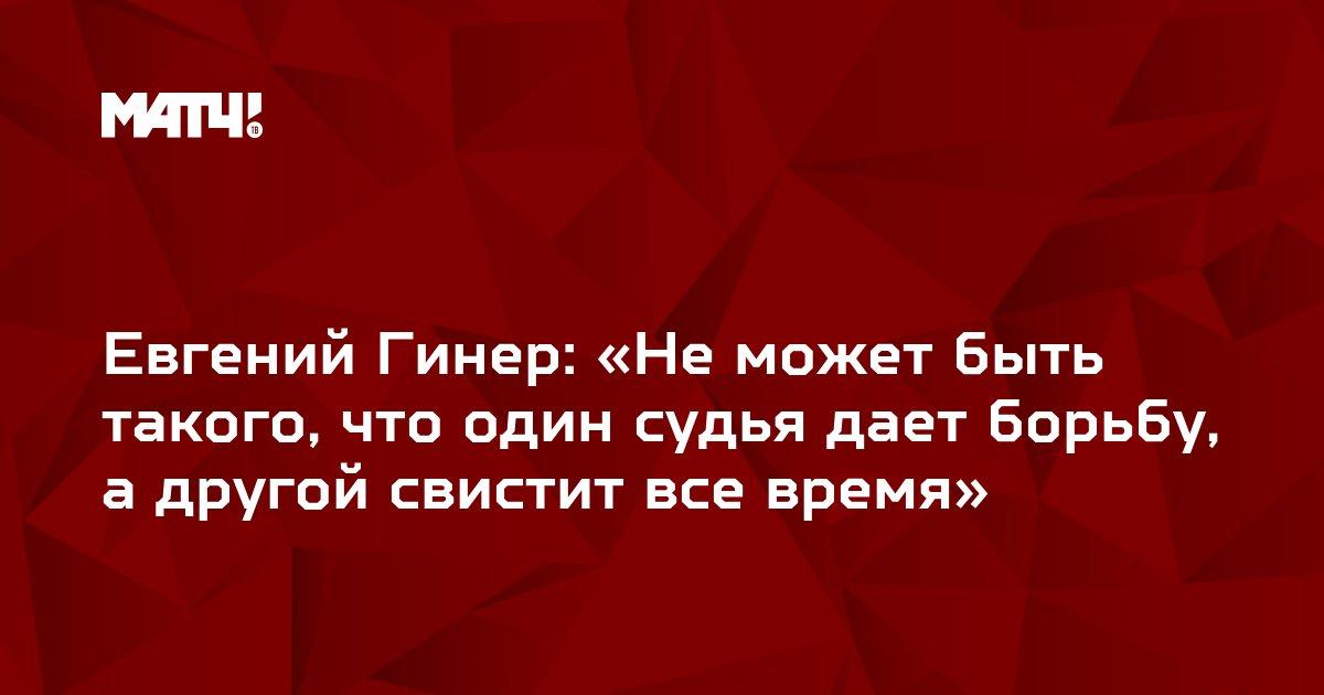 Евгений Гинер: «Не может быть такого, что один судья дает борьбу, а другой свистит все время»