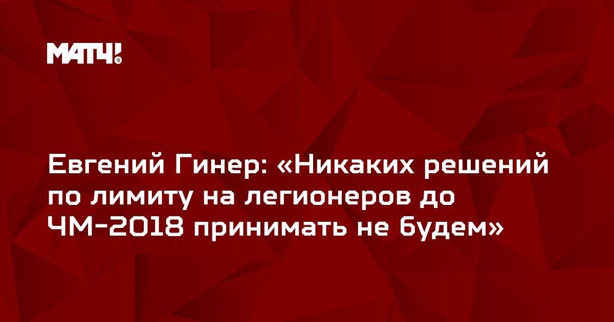 Евгений Гинер: «Никаких решений по лимиту на легионеров до ЧМ-2018 принимать не будем»