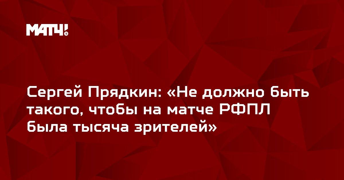Сергей Прядкин: «Не должно быть такого, чтобы на матче РФПЛ была тысяча зрителей»