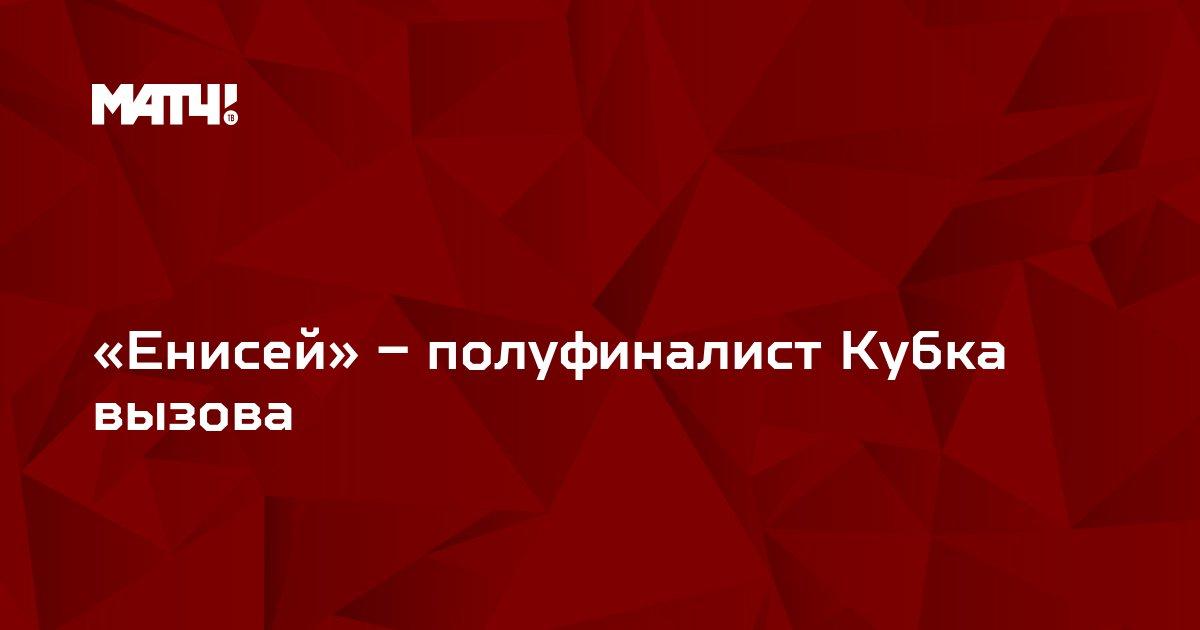 «Енисей» – полуфиналист Кубка вызова
