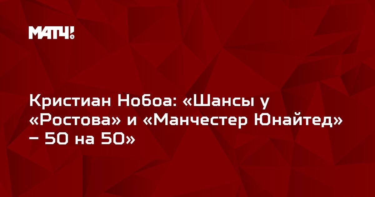 Кристиан Нобоа: «Шансы у «Ростова» и «Манчестер Юнайтед» – 50 на 50»