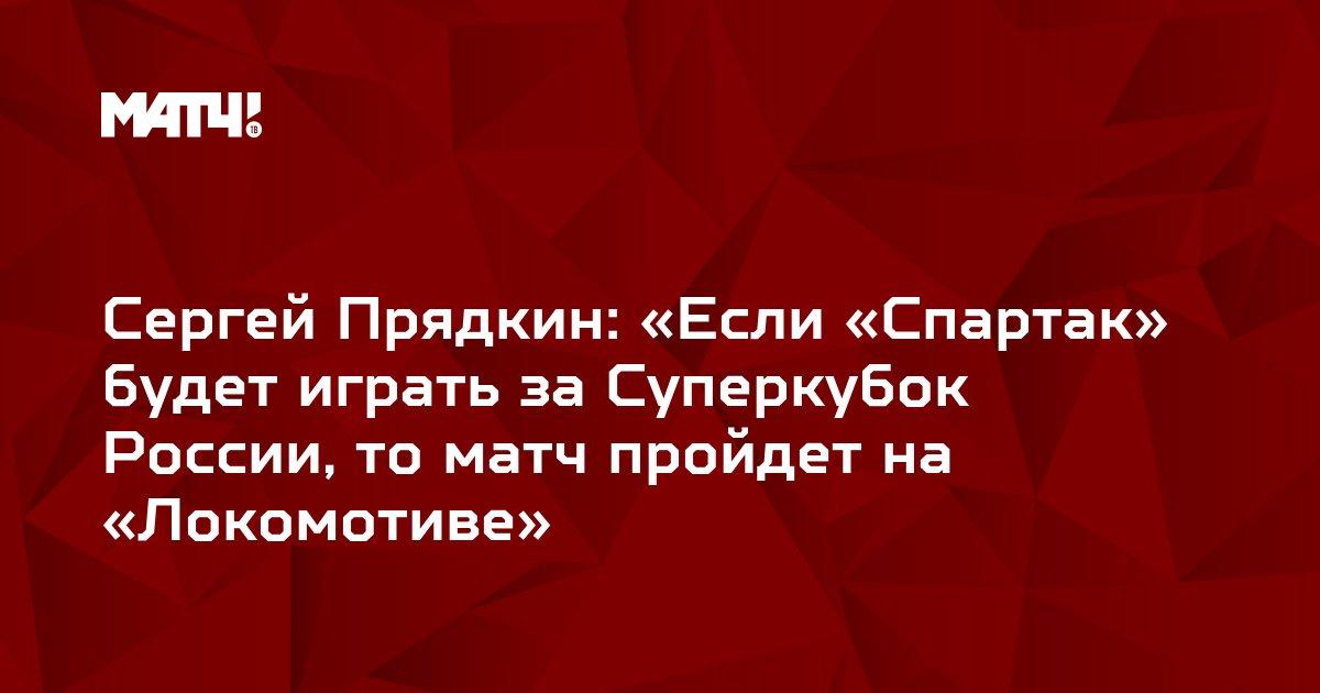 Сергей Прядкин: «Если «Спартак» будет играть за Суперкубок России, то матч пройдет на «Локомотиве»