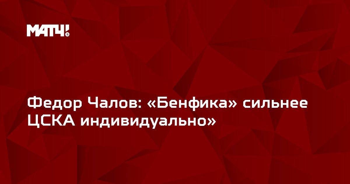 Федор Чалов: «Бенфика» сильнее ЦСКА индивидуально»