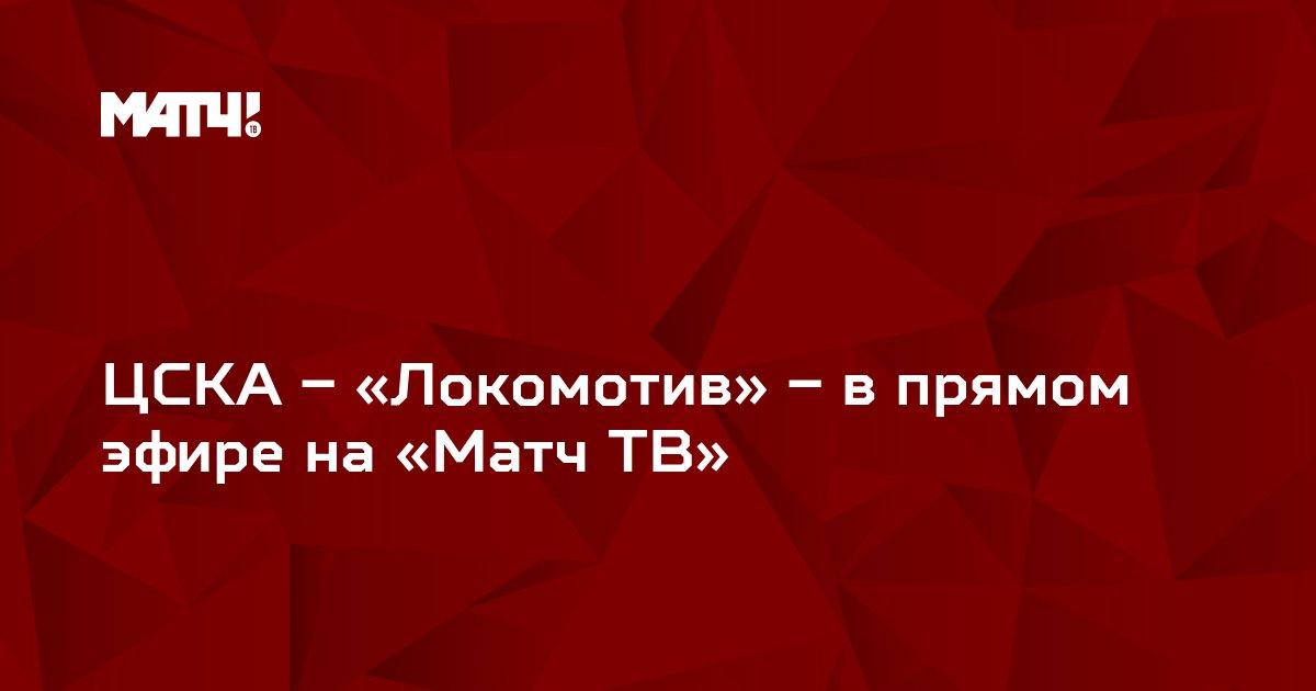 ЦСКА – «Локомотив» – в прямом эфире на «Матч ТВ»