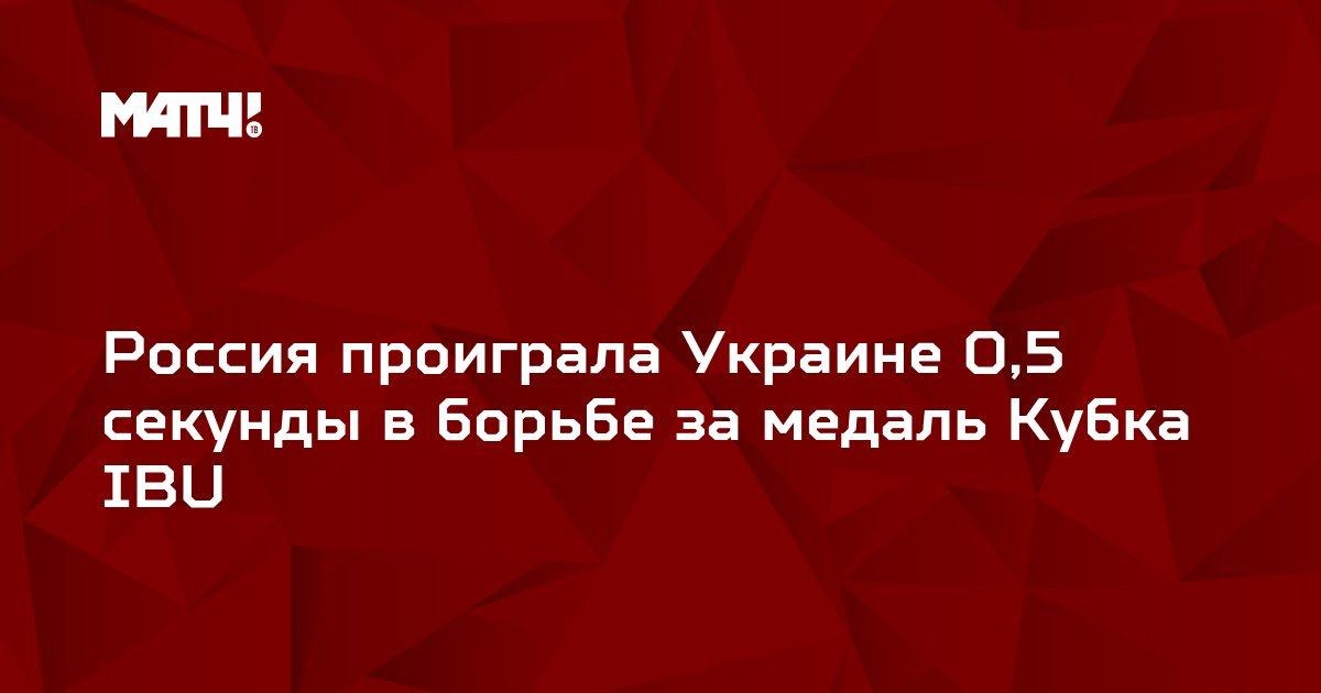 Россия проиграла Украине 0,5 секунды в борьбе за медаль Кубка IBU