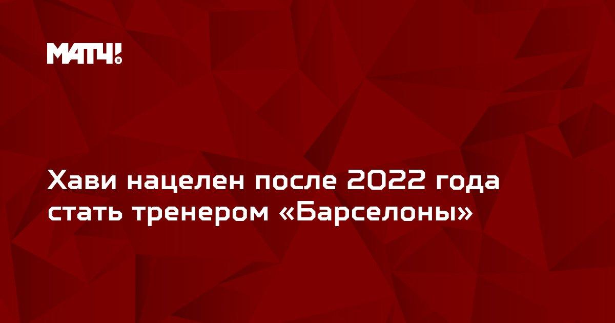 Хави нацелен после 2022 года стать тренером «Барселоны»