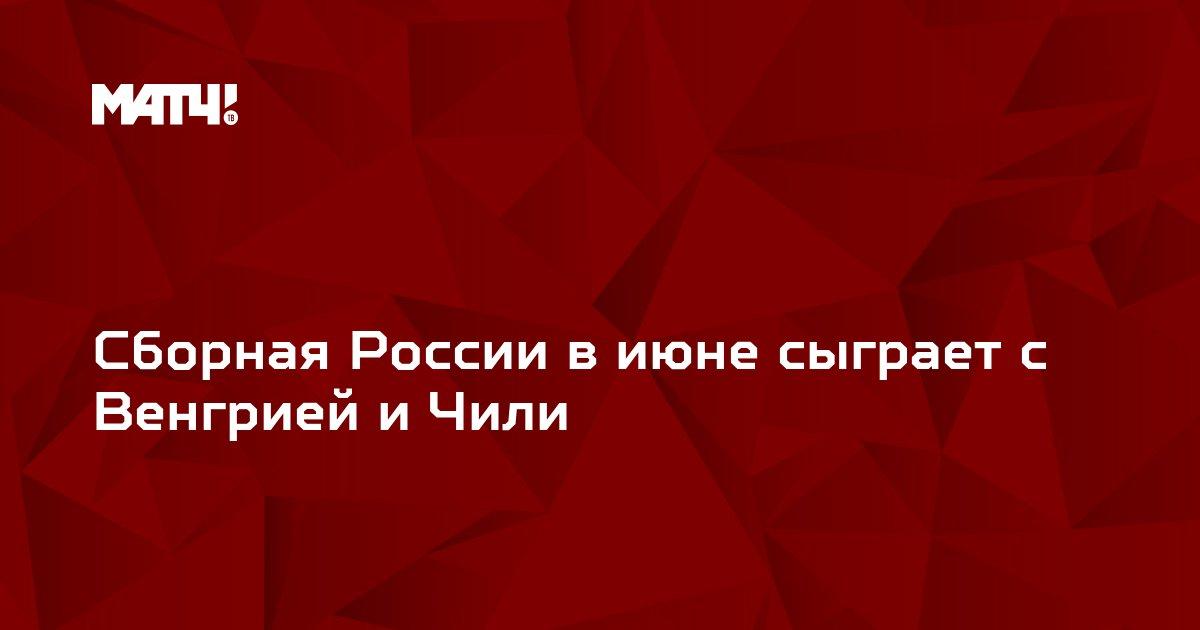 Сборная России в июне сыграет с Венгрией и Чили