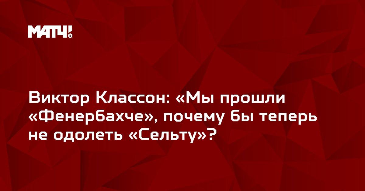 Виктор Классон: «Мы прошли «Фенербахче», почему бы теперь не одолеть «Сельту»?