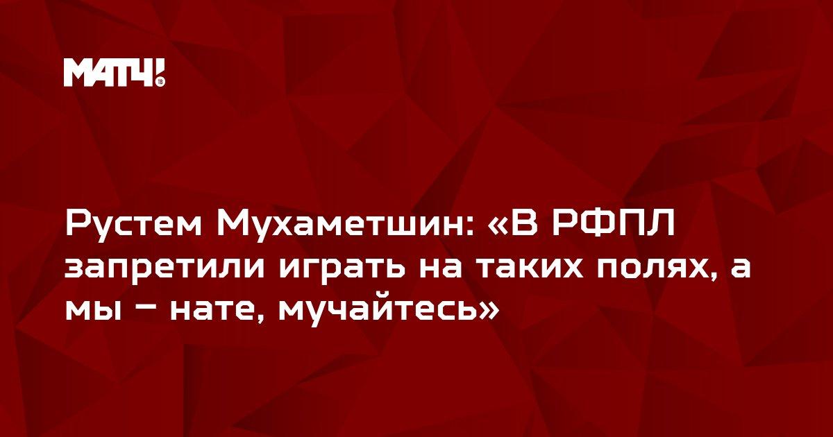 Рустем Мухаметшин: «В РФПЛ запретили играть на таких полях, а мы – нате, мучайтесь»