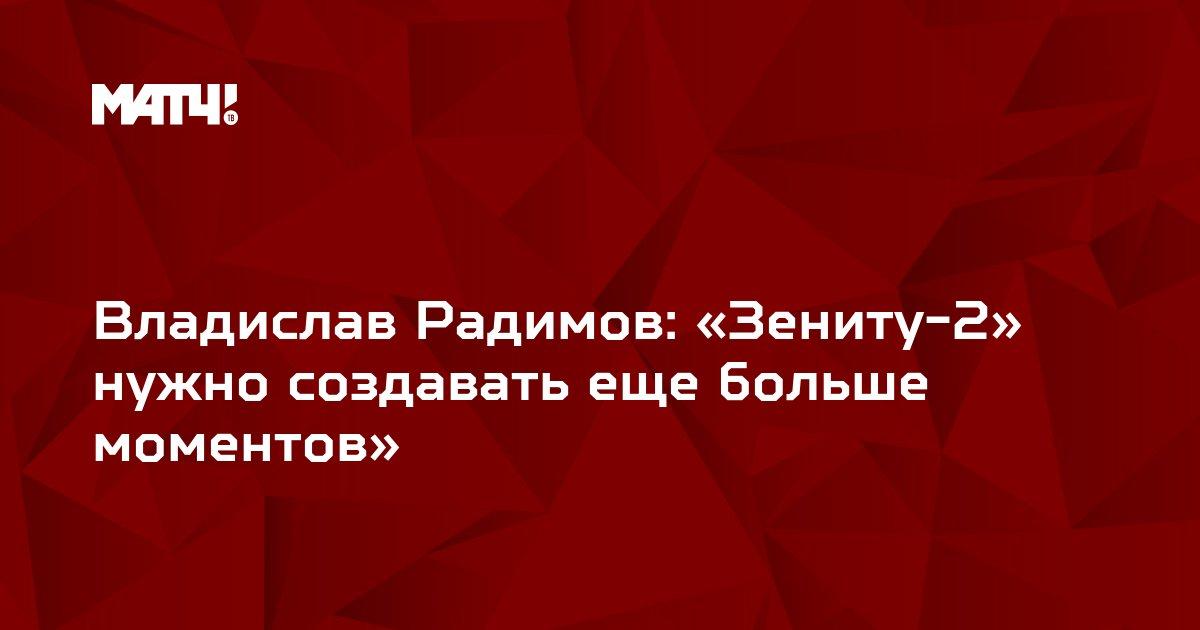 Владислав Радимов: «Зениту-2» нужно создавать еще больше моментов»