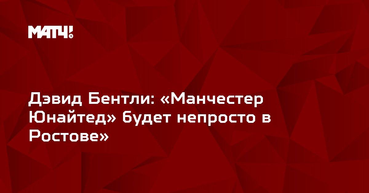 Дэвид Бентли: «Манчестер Юнайтед» будет непросто в Ростове»