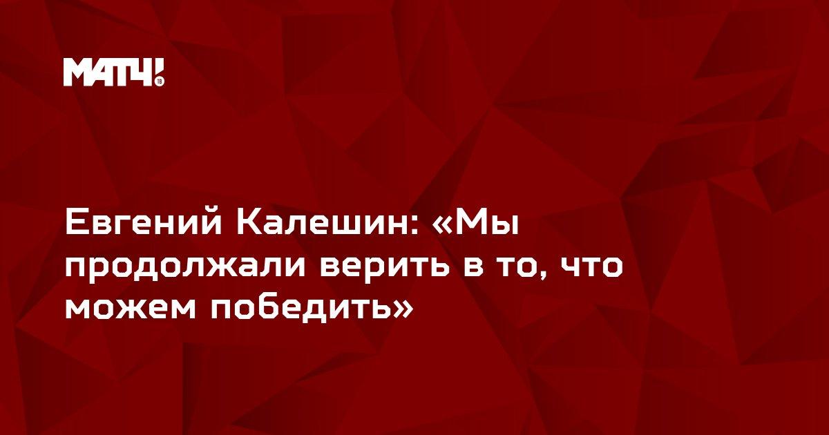 Евгений Калешин: «Мы продолжали верить в то, что можем победить»