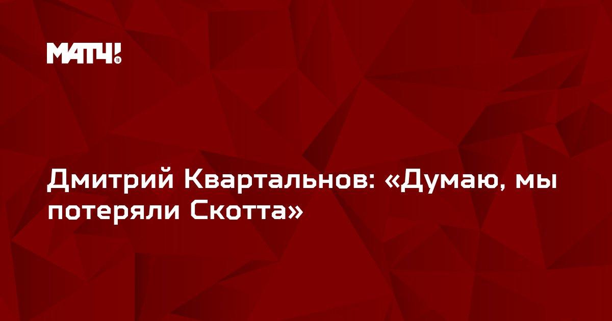 Дмитрий Квартальнов: «Думаю, мы потеряли Скотта»