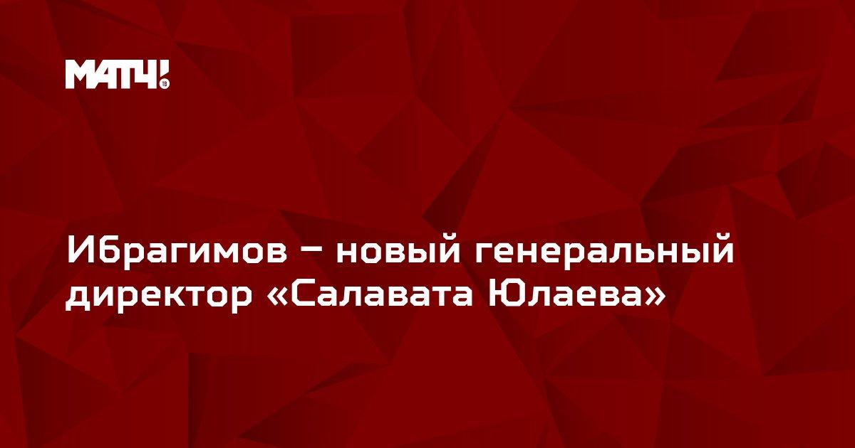 Ибрагимов – новый генеральный директор «Салавата Юлаева»