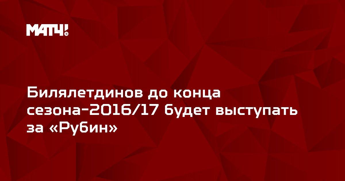 Билялетдинов до конца сезона-2016/17 будет выступать за «Рубин»