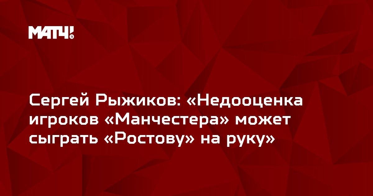 Сергей Рыжиков: «Недооценка игроков «Манчестера» может сыграть «Ростову» на руку»