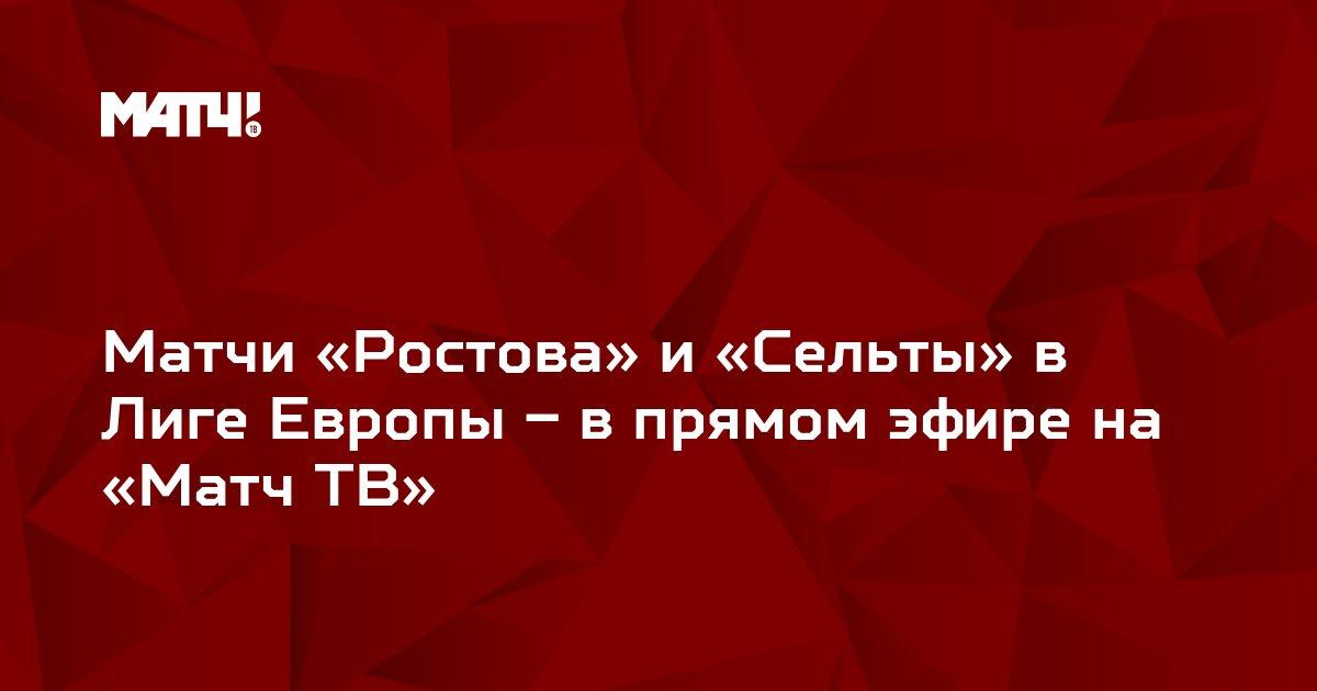 Матчи «Ростова» и «Сельты» в Лиге Европы – в прямом эфире на «Матч ТВ»